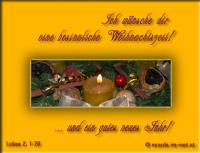 Ich wünsche dir eine besinnliche Weihnachtszeit! Lukas 2, 1-20 ... Fürchtet euch nicht! Denn siehe, ich verkündige euch große Freude, die dem ganzen Volk widerfahren soll. Denn euch ist heute in der Stadt Davids der Retter geboren, welcher ist Christus, der Herr ...