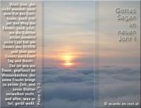 Gottes Segen im neuen Jahr! Psalm 1, 1-3 Wohl dem, der nicht wandelt nach dem Rat der Gottlosen, noch tritt auf den Weg der Sünder, noch sitzt, wo die Spötter sitzen, sondern seine Lust hat am Gesetz des HERRN und über sein Gesetz nachsinnt Tag und Nacht. Der ist wie ein Baum, gepflanzt an Wasserbächen, der seine Frucht bringt zu seiner Zeit, und seine Blätter verwelken nicht, und alles, was er tut, gerät wohl.