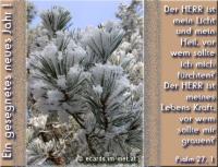 Ein gesegnetes neues Jahr! Psalm 27, 1 Der HERR ist mein Licht und mein Heil, vor wem sollte ich mich fürchten? Der HERR ist meines Lebens Kraft, vor wem sollte mir grauen?