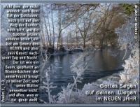 Gottes Segen auf deinen Wegen im neuen Jahr. Psalm 1, 1-3 Wohl dem, der nicht wandelt nach dem Rat der Gottlosen, noch tritt auf den Weg der Sünder, noch sitzt, wo die Spötter sitzen, sondern seine Lust hat am Gesetz des HERRN und über sein Gesetz nachsinnt Tag und Nacht. Der ist wie ein Baum, gepflanzt an Wasserbächen, der seine Frucht bringt zu seiner Zeit, und seine Blätter verwelken nicht, und alles, was er tut, gerät wohl.