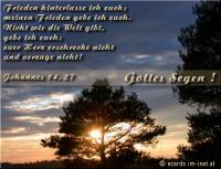 Gottes Segen! Johannes 14,27 Frieden hinterlasse ich euch; meinen Frieden gebe ich euch. Nicht wie die Welt gibt, gebe ich euch; euer Herz erschrecke nicht und verzage nicht!