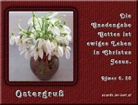 Ostergruß Römer 6,23 Denn der Lohn der Sünde ist der Tod; aber die Gnadengabe Gottes ist das ewige Leben in Christus Jesus, unserem Herrn.