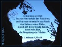 1. Kolosser 1,13+14 Er hat uns errettet aus der Herrschaft der Finsternis und hat uns versetzt in das Reich des Sohnes seiner Liebe, in dem wir die Erlösung haben durch sein Blut, die Vergebung der Sünden.