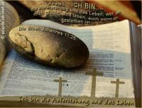 Ich bin die Auferstehung Jesus: ICH BIN die Auferstehung und das Leben; wer an mich glaubt, wird leben, auch wenn er gestorben ist. Die Bibel: Johannes 11,25