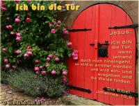 Ich bin die Tür Jesus: ICH BIN die Tür; wenn jemand durch mich hineingeht, so wird er errettet werden und wird ein- und ausgehen und die Weide finden. Die Bibel: Johannes 10,9