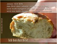 Ich bin das Brot Jesus: ICH BIN das Brot des Lebens; wer zu mir kommt, wird nicht hungern und wer an mich glaubt, wird nie mehr dürsten. Die Bibel: Johannes 6,35
