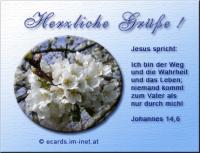 Herzliche Grüße! Johannes 14,6 Jesus spricht: Ich bin der Weg und die Wahrheit und das Leben; niemand kommt zum Vater als nur durch mich!