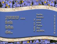JUHU ... ich bin da. Psalm 127,3a Siehe, Kinder sind eine Gabe des HERRN.
