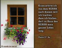 Psalm 27,4a Eines erbitte ich von dem HERRN, nach diesem will ich trachten: dass ich bleiben darf im Haus des HERRN mein ganzes Leben lang.