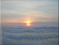 Richter 5,31 Die aber Ihn lieben, sollen sein wie die Sonne, wenn sie aufgeht in ihrer Macht!