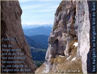 Psalm 90,2 Ehe die Berge wurden und du die Erde und den Erdkreis hervorbrachtest, ja, von Ewigkeit zu Ewigkeit bist du Gott!