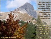 Psalm 121,1-3 Ich hebe meine Augen auf zu den Bergen: Woher kommt mir Hilfe? Meine Hilfe kommt von dem HERRN, der Himmel und Erde gemacht hat! Er wird deinen Fuß nicht wanken lassen, und der dich behütet, schläft nicht.