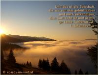 1. Johannes 1,5 Und das ist die Botschaft, die wir von ihm gehört haben und euch verkündigen, dass Gott Licht ist und in ihm gar keine Finsternis ist.
