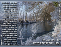 Ich wünsche dir einen gesegneten Tag! Psalm 1,1-3 Wohl dem, der nicht wandelt nach dem Rat der Gottlosen, noch tritt auf den Weg der Sünder, noch sitzt, wo die Spötter sitzen, sondern seine Lust hat am Gesetz des HERRN und über sein Gesetz nachsinnt Tag und Nacht. Der ist wie ein Baum, gepflanzt an Wasserbächen, der seine Frucht bringt zu seiner Zeit, und seine Blätter verwelken nicht, und alles, was er tut, gerät wohl.