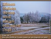 Einen lieben Gruß und einen schönen Tag! Psalm 100, 2 Dient dem HERRN mit Freuden, kommt vor sein Angesicht mit Jubel!