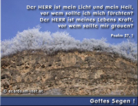 Gottes Segen! Psalm 27, 1 Der HERR ist mein Licht und mein Heil, vor wem sollte ich mich fürchten? Der HERR ist meines Lebens Kraft, vor wem sollte mir grauen?