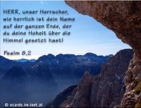 Psalm 8,2 HERR, unser Herrscher, wie herrlich ist dein Name auf der ganzen Erde, der du deine Hoheit über die Himmel gesetzt hast!
