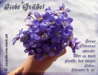 Liebe Grüße! Johannes 6, 47 Jesus Christus spricht: Wer an mich glaubt, der hat ewiges Leben.