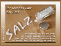 Matthäus 5,13 Ihr seid das Salz der Erde. Wenn aber das Salz fade wird, womit soll es wieder salzig gemacht werden? Es taugt zu nichts mehr, als dass es hinausgeworfen und von den Leuten zertreten wird.